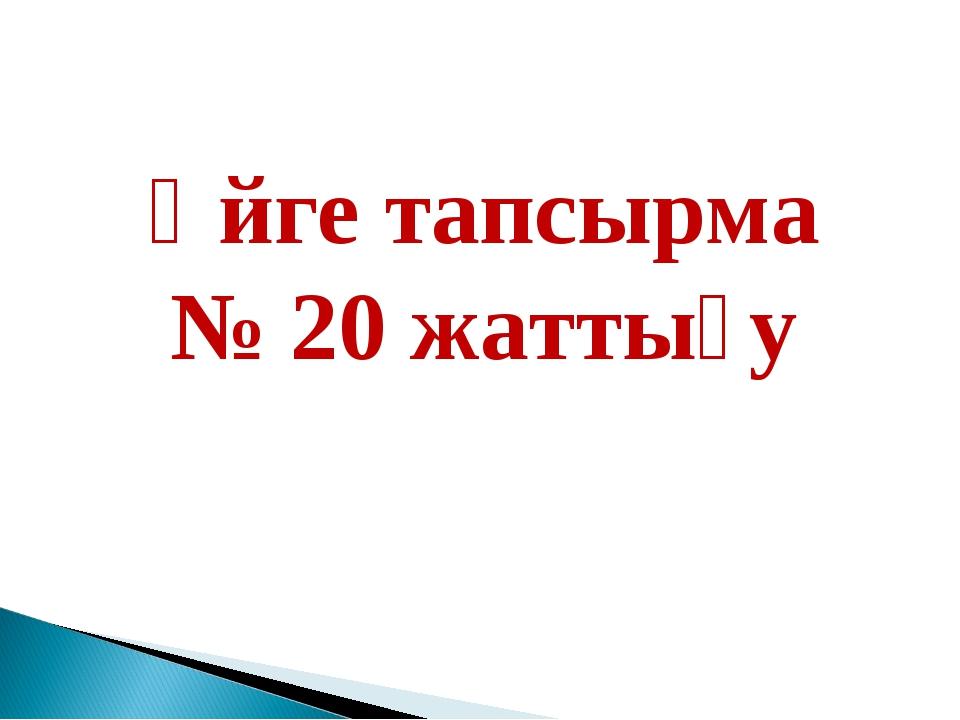 Үйге тапсырма № 20 жаттығу