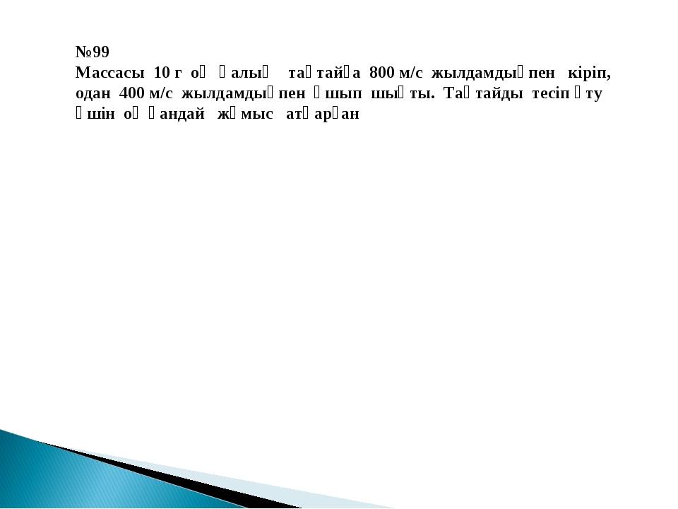 №99 Массасы 10 г оқ қалың тақтайға 800 м/с жылдамдықпен кіріп, одан 400 м/с ж...