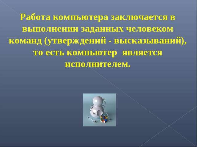 Работа компьютера заключается в выполнении заданных человеком команд (утверж...