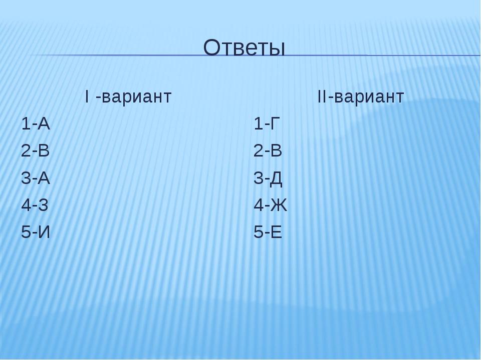 Ответы I -вариант 1-А 2-В 3-А 4-З 5-И II-вариант 1-Г 2-В 3-Д 4-Ж 5-Е