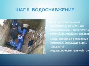 ШАГ 9. ВОДОСНАБЖЕНИЕ Вода поступает в дом по трубопроводу от источника водосн