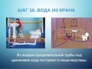 ШАГ 10. ВОДА ИЗ КРАНА Из водораспределительной трубы под давлением вода посту