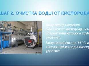 ШАГ 2. ОЧИСТКА ВОДЫ ОТ КИСЛОРОДА Воду перед нагревом очищают от кислорода, из