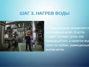 ШАГ 3. НАГРЕВ ВОДЫ Очищенная вода направляется в водогрейный котел. В котле с
