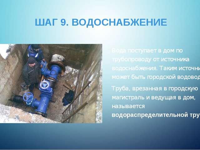 ШАГ 9. ВОДОСНАБЖЕНИЕ Вода поступает в дом по трубопроводу от источника водосн...