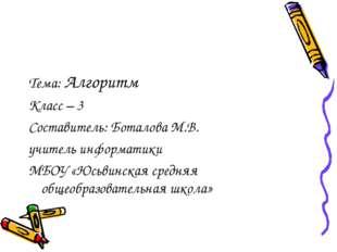 Тема: Алгоритм Класс – 3 Составитель: Боталова М.В. учитель информатики МБОУ