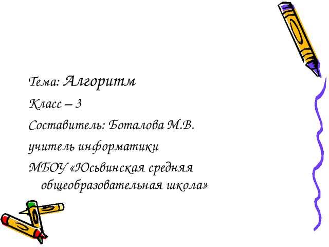 Тема: Алгоритм Класс – 3 Составитель: Боталова М.В. учитель информатики МБОУ...