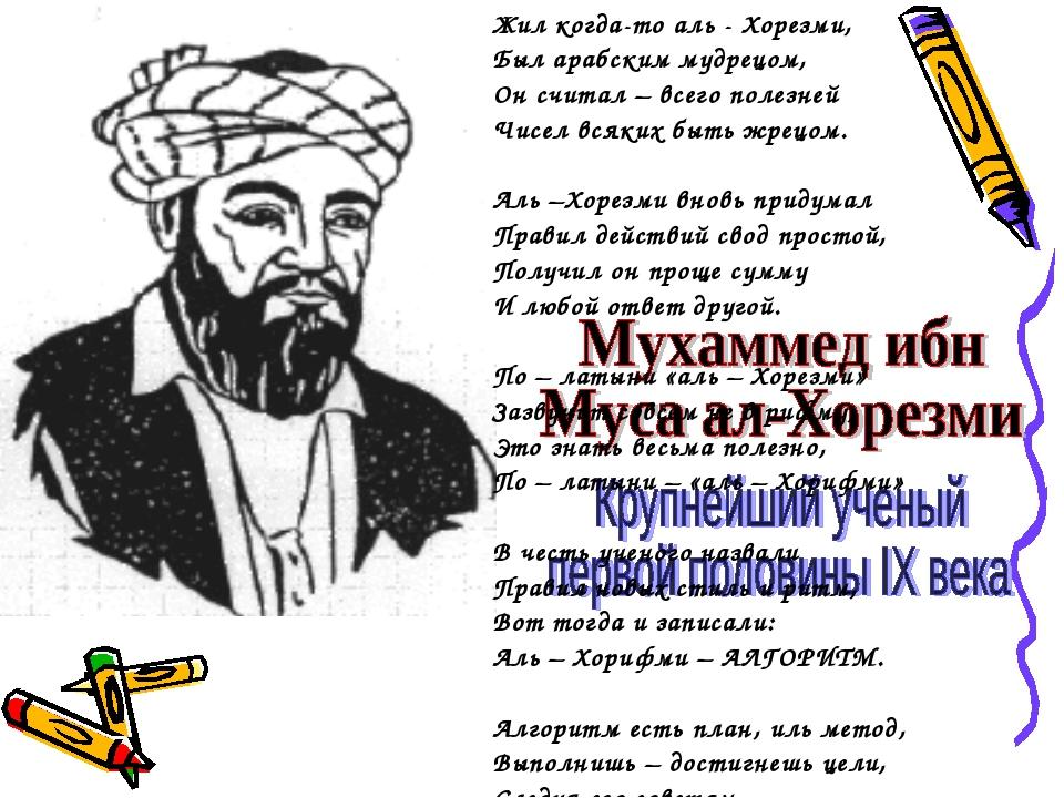 Жил когда-то аль - Хорезми, Был арабским мудрецом, Он считал – всего полезней...