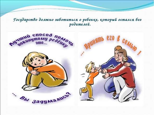 Государство должно заботиться о ребенке, который остался без родителей.