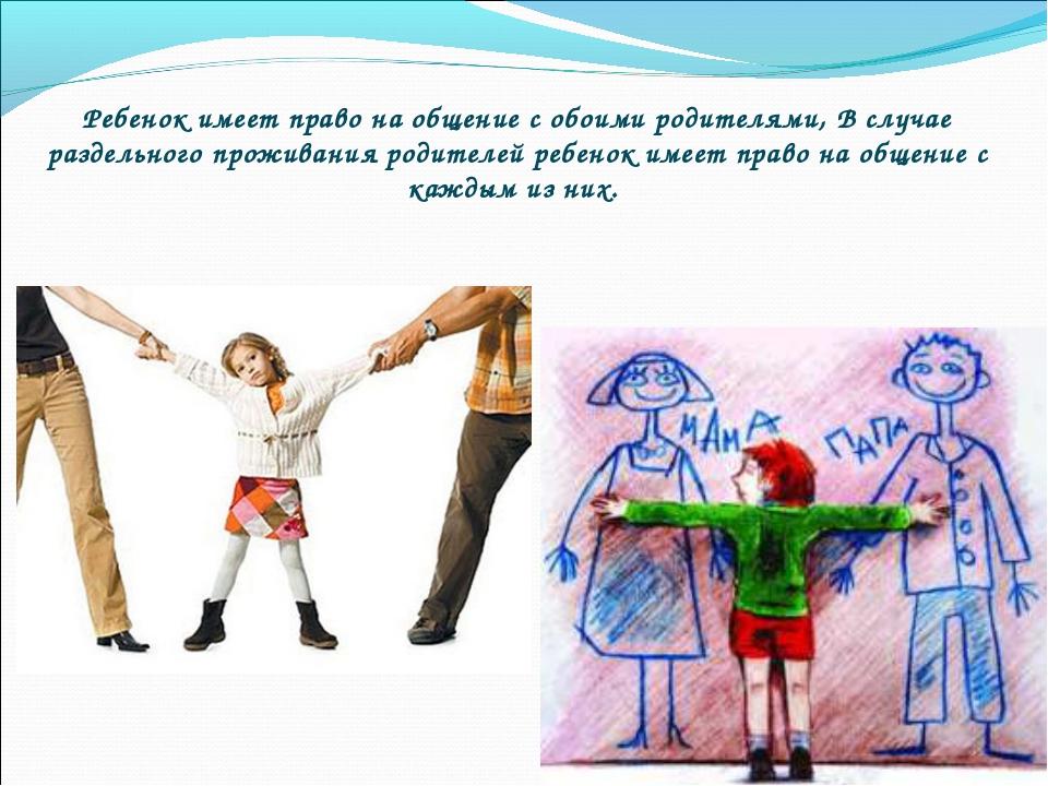 Ребенок имеет право на общение с обоими родителями, В случае раздельного прож...