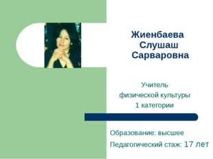 Жиенбаева Слушаш Сарваровна Учитель физической культуры 1 категории Образован