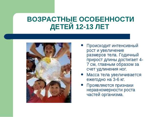 ВОЗРАСТНЫЕ ОСОБЕННОСТИ ДЕТЕЙ 12-13 ЛЕТ Происходит интенсивный рост и увеличен...