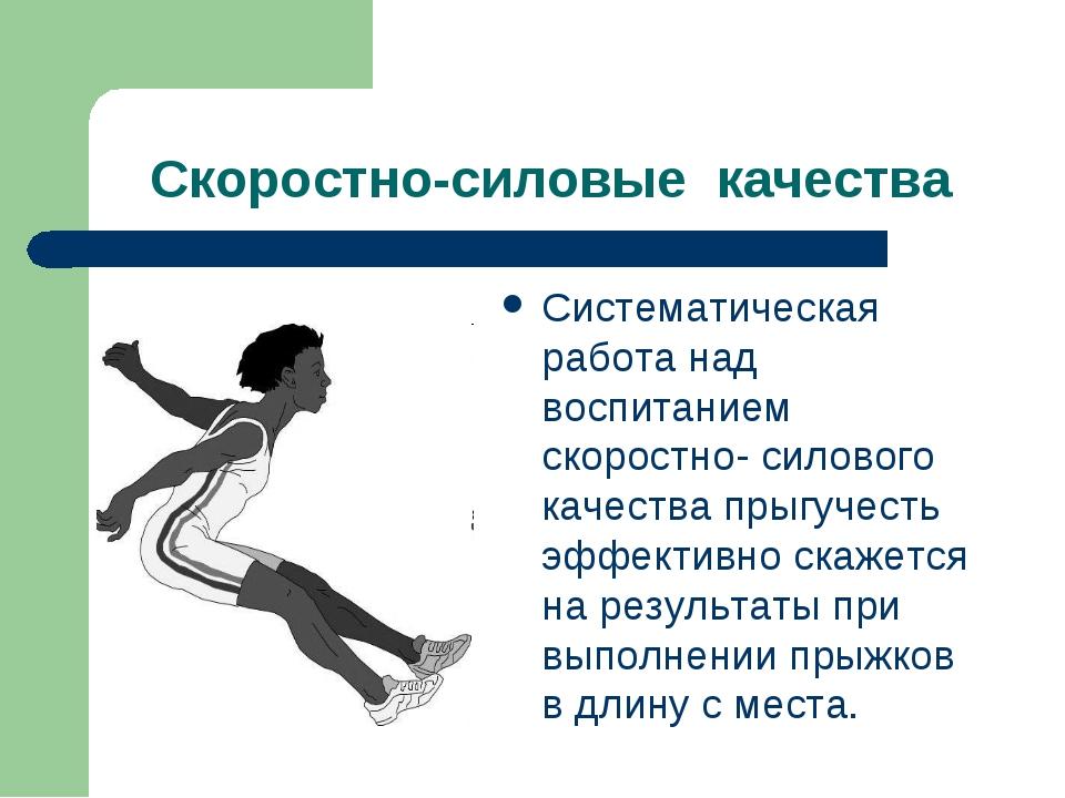 Скоростно-силовые качества Систематическая работа над воспитанием скоростно-...