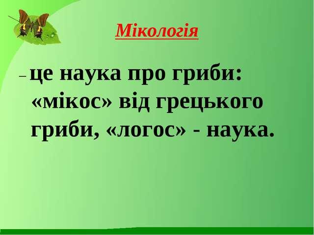 Мікологія – це наука про гриби: «мікос» від грецького гриби, «логос» - наука.