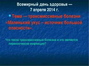 Всемирный день здоровья — 7 апреля 2014 г. Тема — трансмиссивные болезни «Мал