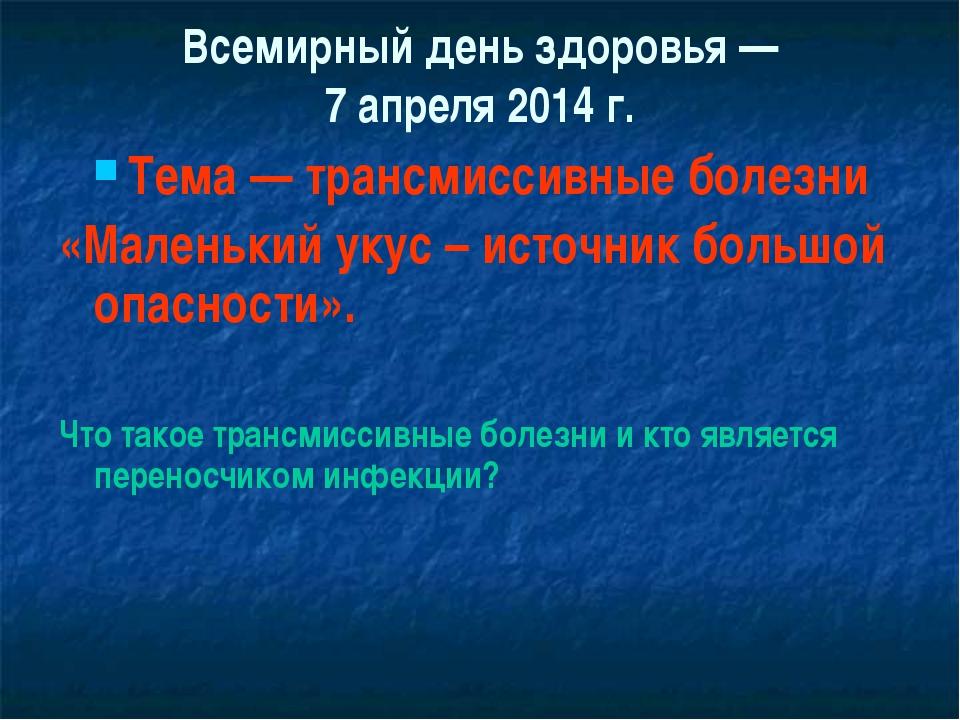 Всемирный день здоровья — 7 апреля 2014 г. Тема — трансмиссивные болезни «Мал...