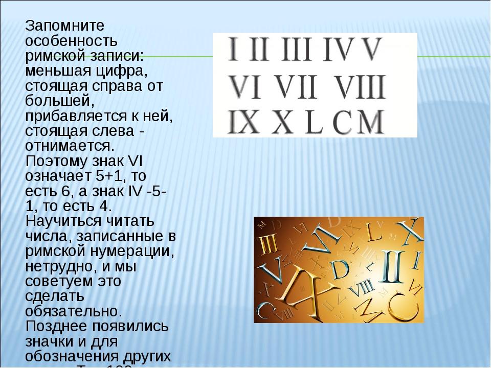 Запомните особенность римской записи: меньшая цифра, стоящая справа от больше...