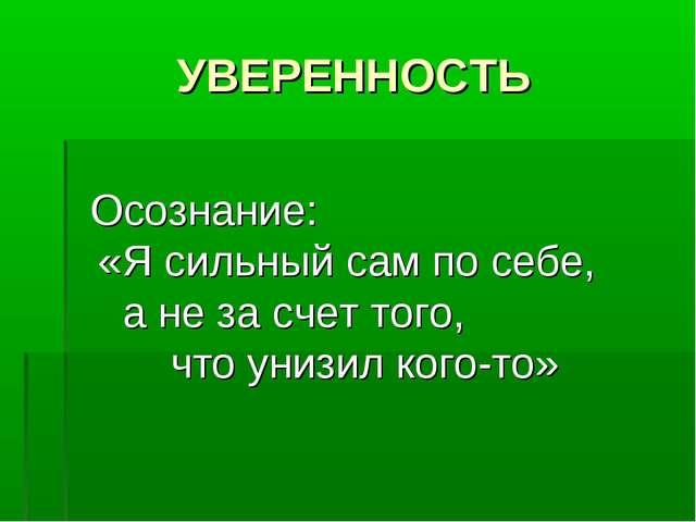 УВЕРЕННОСТЬ Осознание: «Я сильный сам по себе, а не за счет того, что унизил...