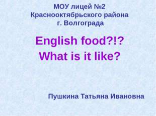 МОУ лицей №2 Краснооктябрьского района г. Волгограда English food?!? What is