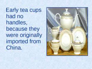 Early tea cups had no handles, because they were originally imported from Ch