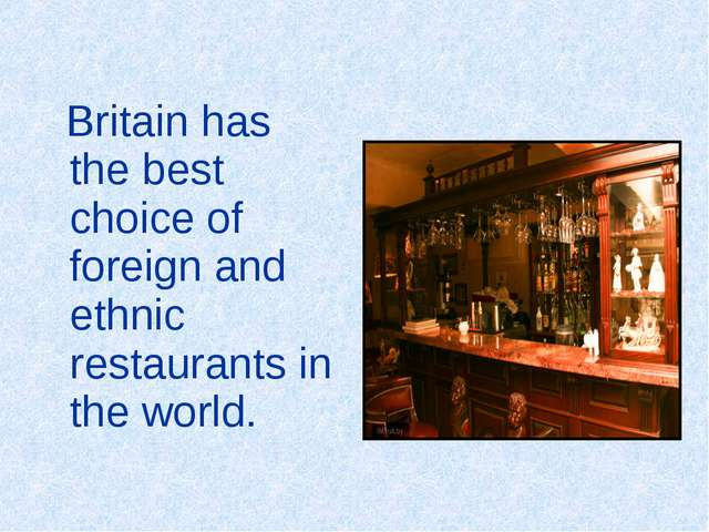 Britain has the best choice of foreign and ethnic restaurants in the world.