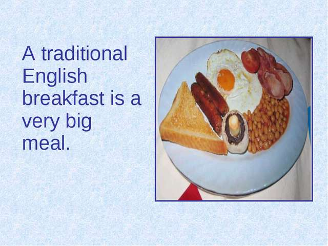 A traditional English breakfast is a very big meal.