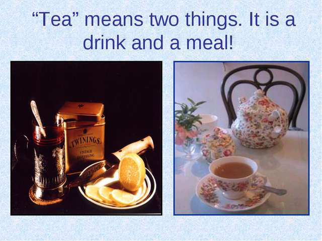 """Tea"" means two things. It is a drink and a meal!"