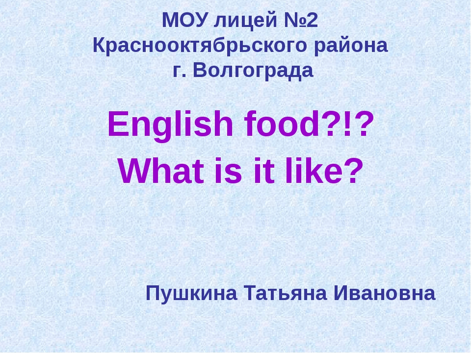 МОУ лицей №2 Краснооктябрьского района г. Волгограда English food?!? What is...