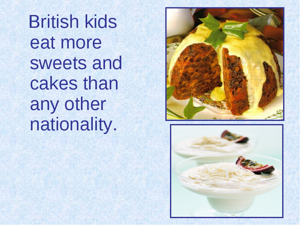 British kids eat more sweets and cakes than any other nationality.