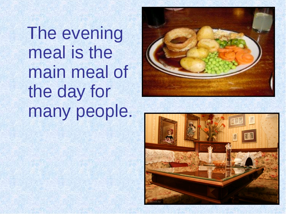 The evening meal is the main meal of the day for many people.