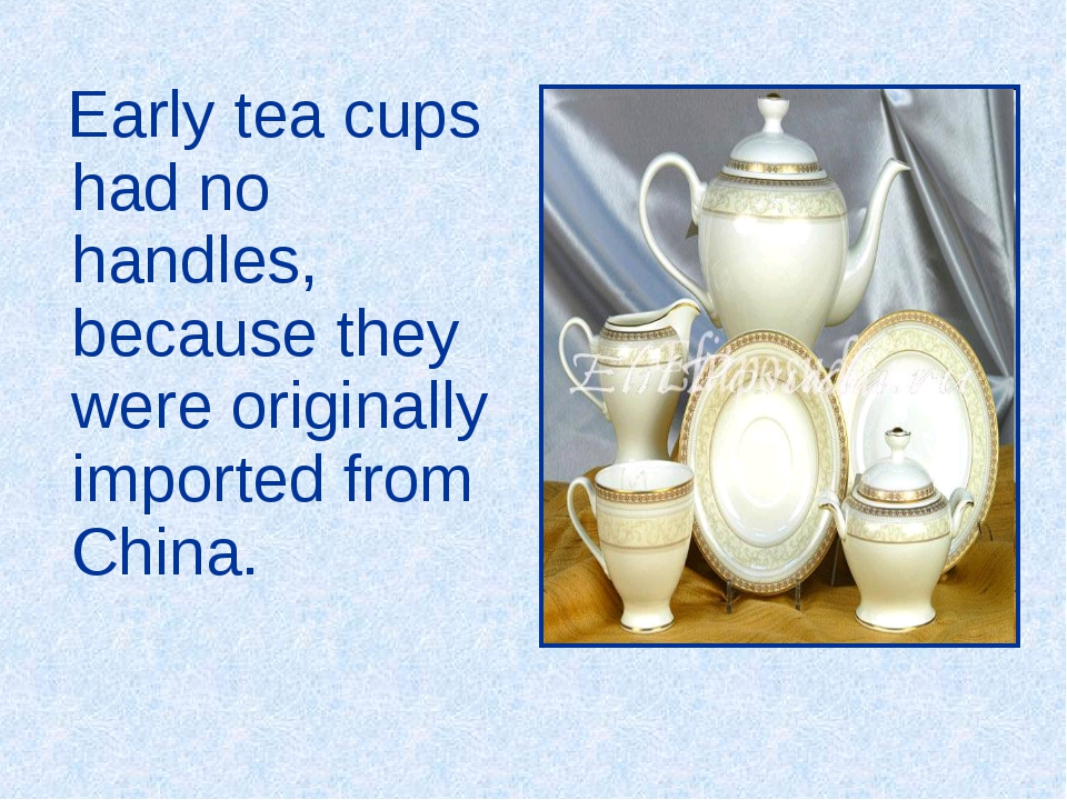 Early tea cups had no handles, because they were originally imported from Ch...