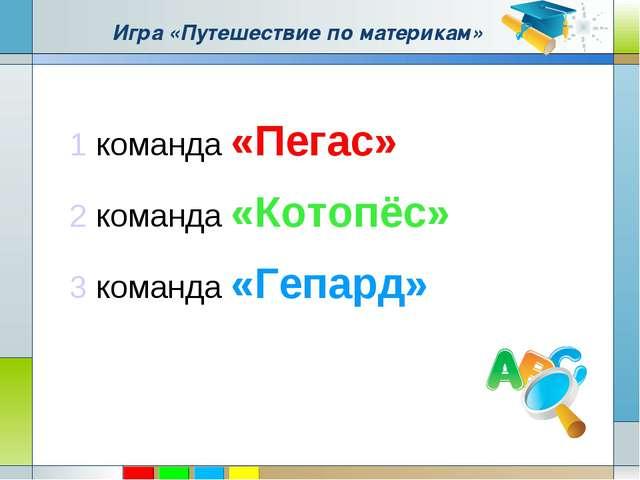 Игра «Путешествие по материкам» 1 команда «Пегас» 2 команда «Котопёс» 3 коман...