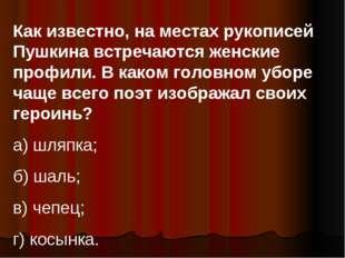 Как известно, на местах рукописей Пушкина встречаются женские профили. В како