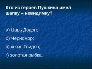 Кто из героев Пушкина имел шапку – невидимку? а) Царь Додон; б) Черномор; в)