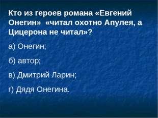 Кто из героев романа «Евгений Онегин» «читал охотно Апулея, а Цицерона не чит