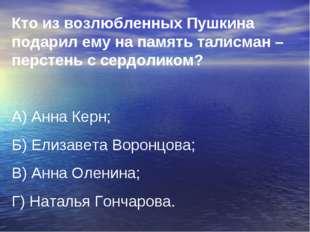 Кто из возлюбленных Пушкина подарил ему на память талисман –перстень с сердол