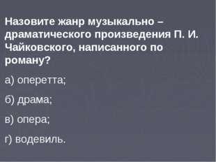 Назовите жанр музыкально –драматического произведения П. И. Чайковского, напи