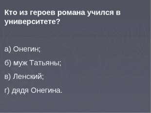 Кто из героев романа учился в университете? а) Онегин; б) муж Татьяны; в) Лен