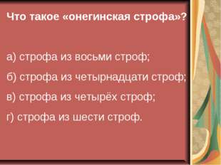 Что такое «онегинская строфа»? а) строфа из восьми строф; б) строфа из четырн