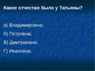 Какое отчество было у Татьяны? а) Владимировна; б) Петровна; В) Дмитриевна; Г