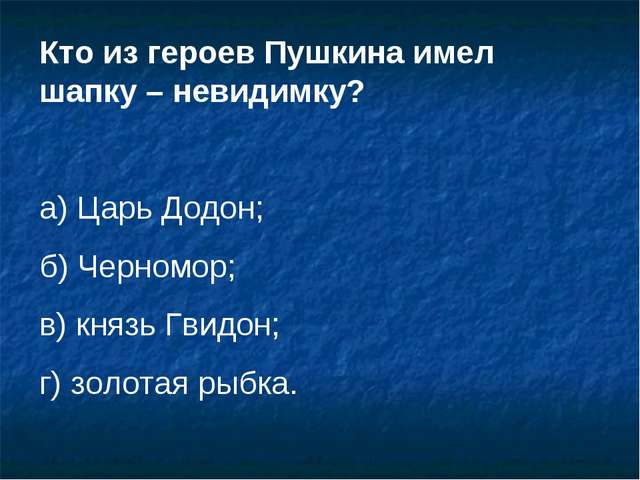 Кто из героев Пушкина имел шапку – невидимку? а) Царь Додон; б) Черномор; в)...