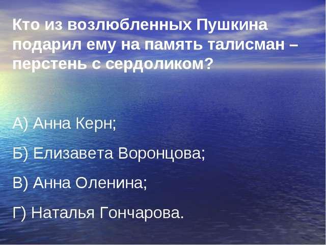 Кто из возлюбленных Пушкина подарил ему на память талисман –перстень с сердол...