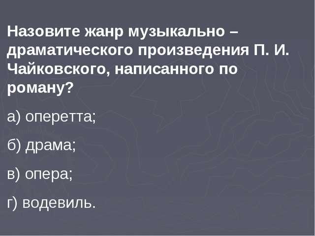 Назовите жанр музыкально –драматического произведения П. И. Чайковского, напи...