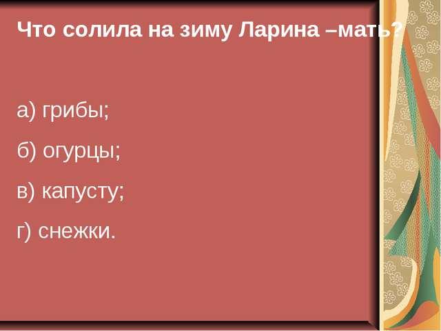 Что солила на зиму Ларина –мать? а) грибы; б) огурцы; в) капусту; г) снежки.