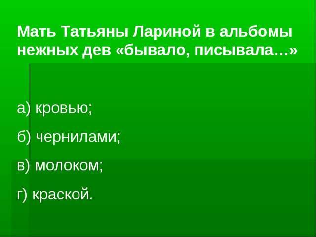 Мать Татьяны Лариной в альбомы нежных дев «бывало, писывала…» а) кровью; б) ч...