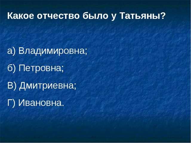 Какое отчество было у Татьяны? а) Владимировна; б) Петровна; В) Дмитриевна; Г...