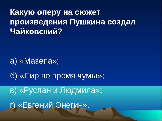 Какую оперу на сюжет произведения Пушкина создал Чайковский? а) «Мазепа»; б)...