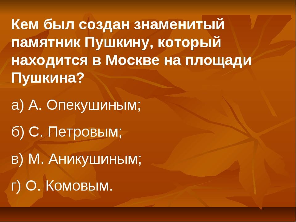 Кем был создан знаменитый памятник Пушкину, который находится в Москве на пло...