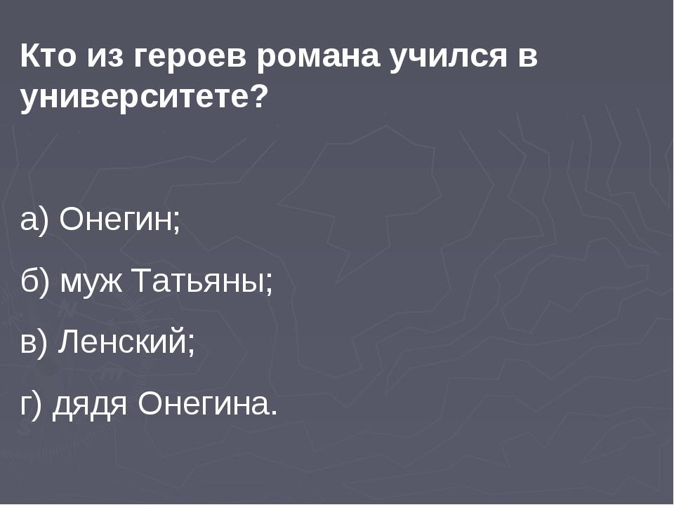 Кто из героев романа учился в университете? а) Онегин; б) муж Татьяны; в) Лен...