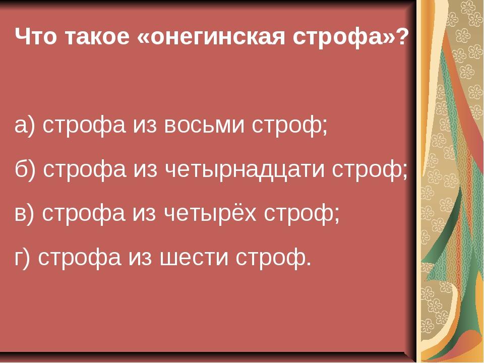 Что такое «онегинская строфа»? а) строфа из восьми строф; б) строфа из четырн...